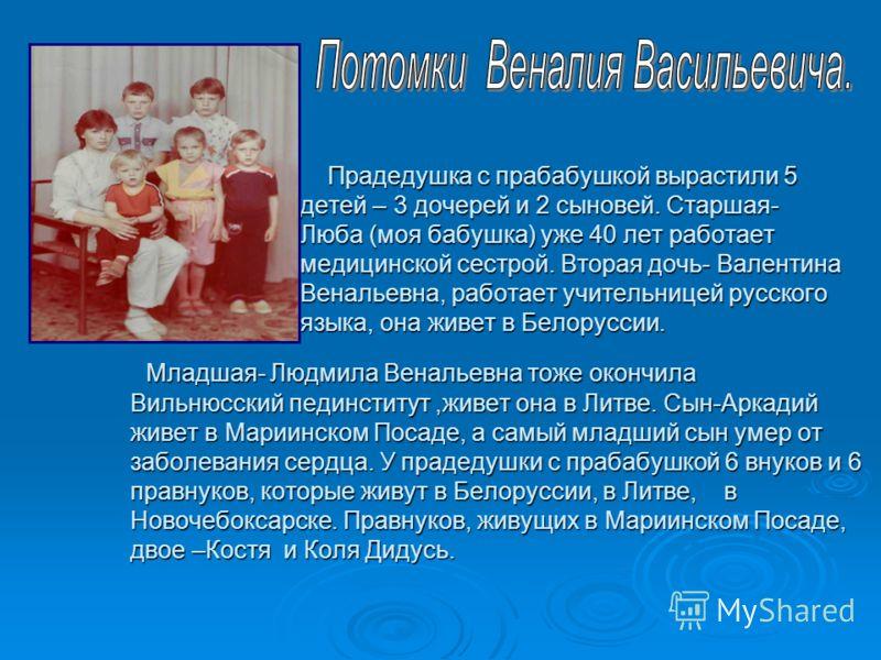 Прадедушка с прабабушкой вырастили 5 детей – 3 дочерей и 2 сыновей. Старшая- Люба (моя бабушка) уже 40 лет работает медицинской сестрой. Вторая дочь- Валентина Венальевна, работает учительницей русского языка, она живет в Белоруссии. Прадедушка с пра