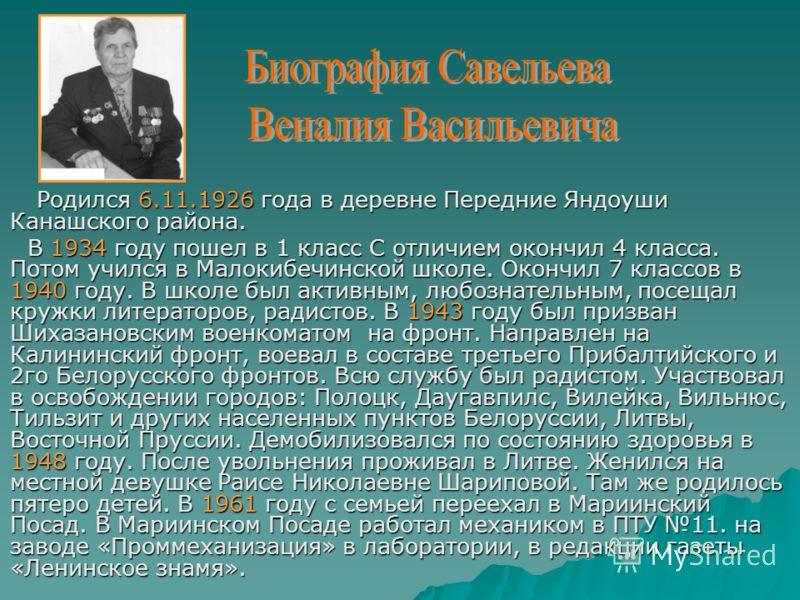 Родился 6.11.1926 года в деревне Передние Яндоуши Канашского района. В 1934 году пошел в 1 класс С отличием окончил 4 класса. Потом учился в Малокибечинской школе. Окончил 7 классов в 1940 году. В школе был активным, любознательным, посещал кружки ли