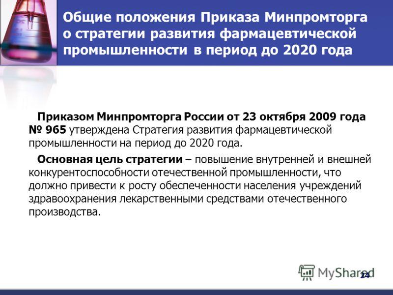 Общие положения Приказа Минпромторга о стратегии развития фармацевтической промышленности в период до 2020 года Приказом Минпромторга России от 23 октября 2009 года 965 утверждена Стратегия развития фармацевтической промышленности на период до 2020 г