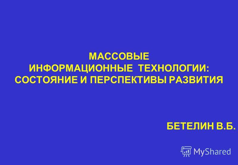 МАССОВЫЕ ИНФОРМАЦИОННЫЕ ТЕХНОЛОГИИ: СОСТОЯНИЕ И ПЕРСПЕКТИВЫ РАЗВИТИЯ БЕТЕЛИН В.Б.