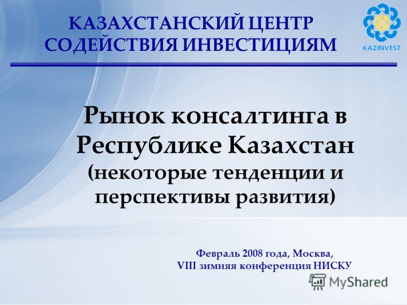 КАЗАХСТАНСКИЙ ЦЕНТР СОДЕЙСТВИЯ ИНВЕСТИЦИЯМ Рынок консалтинга в Республике Казахстан (некоторые тенденции и перспективы развития) Февраль 2008 года, Москва, VIII зимняя конференция НИСКУ