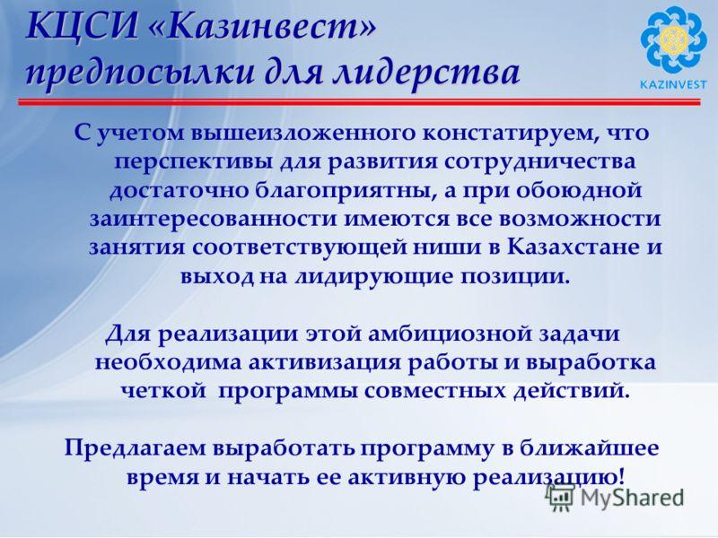 КЦСИ «Казинвест» предпосылки для лидерства С учетом вышеизложенного констатируем, что перспективы для развития сотрудничества достаточно благоприятны, а при обоюдной заинтересованности имеются все возможности занятия соответствующей ниши в Казахстане