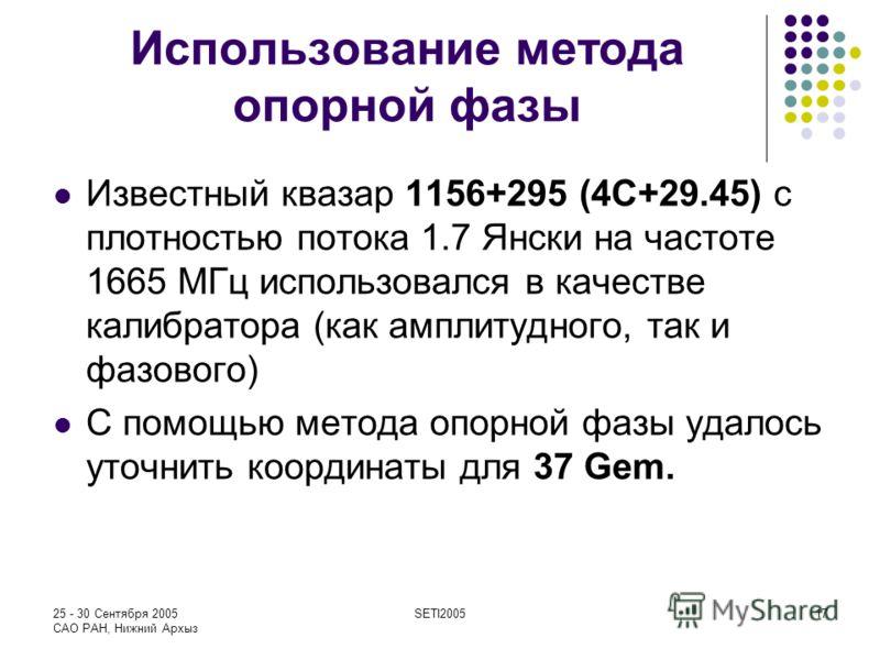 25 - 30 Сентября 2005 САО РАН, Нижний Архыз SETI200517 Использование метода опорной фазы Известный квазар 1156+295 (4С+29.45) с плотностью потока 1.7 Янски на частоте 1665 МГц использовался в качестве калибратора (как амплитудного, так и фазового) С