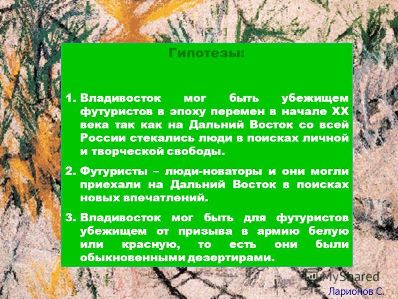 Гипотезы: 1.Владивосток мог быть убежищем футуристов в эпоху перемен в начале XX века так как на Дальний Восток со всей России стекались люди в поисках личной и творческой свободы. 2.Футуристы – люди-новаторы и они могли приехали на Дальний Восток в