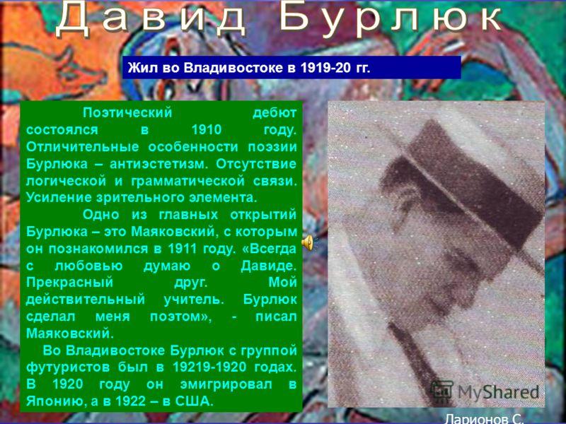 Поэтический дебют состоялся в 1910 году. Отличительные особенности поэзии Бурлюка – антиэстетизм. Отсутствие логической и грамматической связи. Усиление зрительного элемента. Одно из главных открытий Бурлюка – это Маяковский, с которым он познакомилс