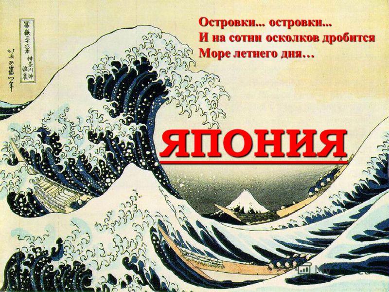 ЯПОНИЯ Островки... островки... И на сотни осколков дробится Море летнего дня…