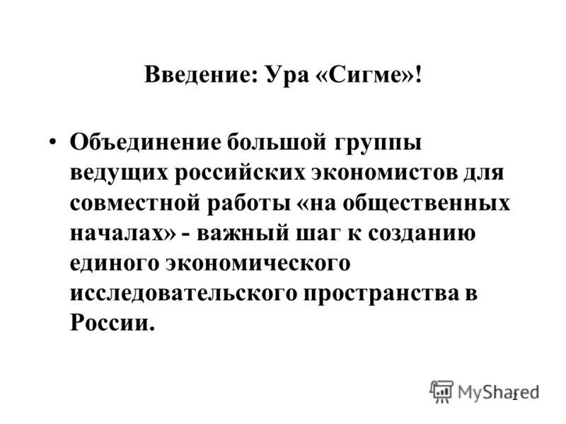 2 Введение: Ура «Сигме»! Объединение большой группы ведущих российских экономистов для совместной работы «на общественных началах» - важный шаг к созданию единого экономического исследовательского пространства в России.