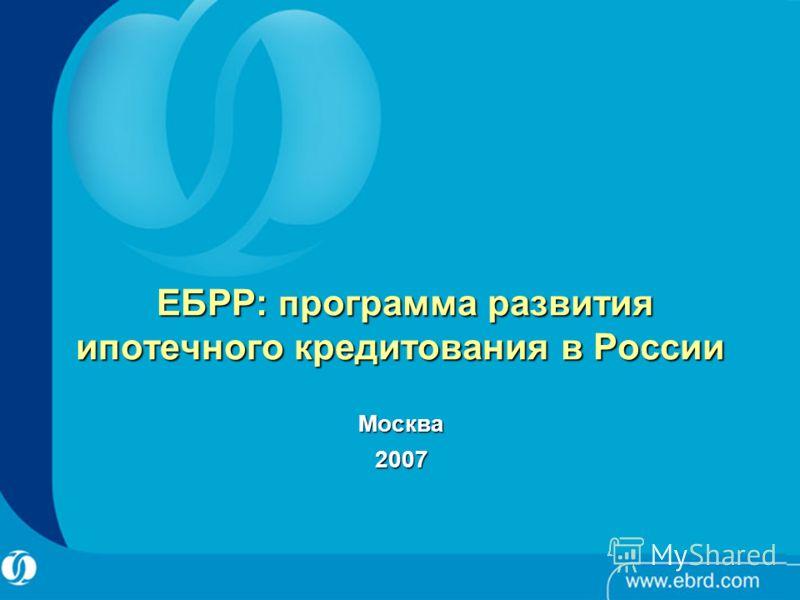 ЕБРР: п рограмма развития ипотечного кредитования в России ЕБРР: п рограмма развития ипотечного кредитования в России Москва2007
