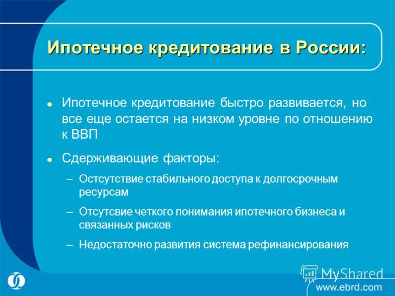Ипотечное кредитование в России: Ипотечное кредитование быстро развивается, но все еще остается на низком уровне по отношению к ВВП Сдерживающие факторы: –Остсутствие стабильного доступа к долгосрочным ресурсам –Отсутсвие четкого понимания ипотечного