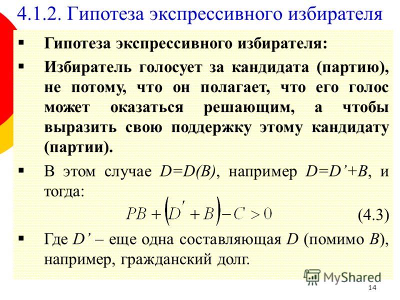 14 Гипотеза экспрессивного избирателя: Избиратель голосует за кандидата (партию), не потому, что он полагает, что его голос может оказаться решающим, а чтобы выразить свою поддержку этому кандидату (партии). В этом случае D=D(B), например D=D+B, и то