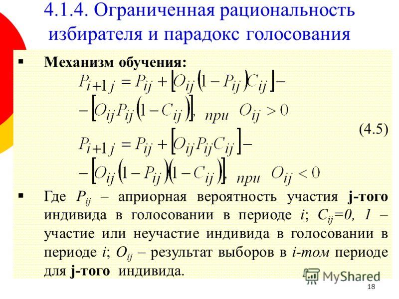 18 Механизм обучения: (4.5) Где P ij – априорная вероятность участия j-того индивида в голосовании в периоде i; C ij =0, 1 – участие или неучастие индивида в голосовании в периоде i; O ij – результат выборов в i-том периоде для j-того индивида. 4.1.4