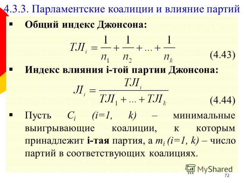 72 Общий индекс Джонсона: (4.43) Индекс влияния i-той партии Джонсона: (4.44) Пусть C i (i=1, k) – минимальные выигрывающие коалиции, к которым принадлежит i-тая партия, а m i (i=1, k) – число партий в соответствующих коалициях. 4.3.3. Парламентские