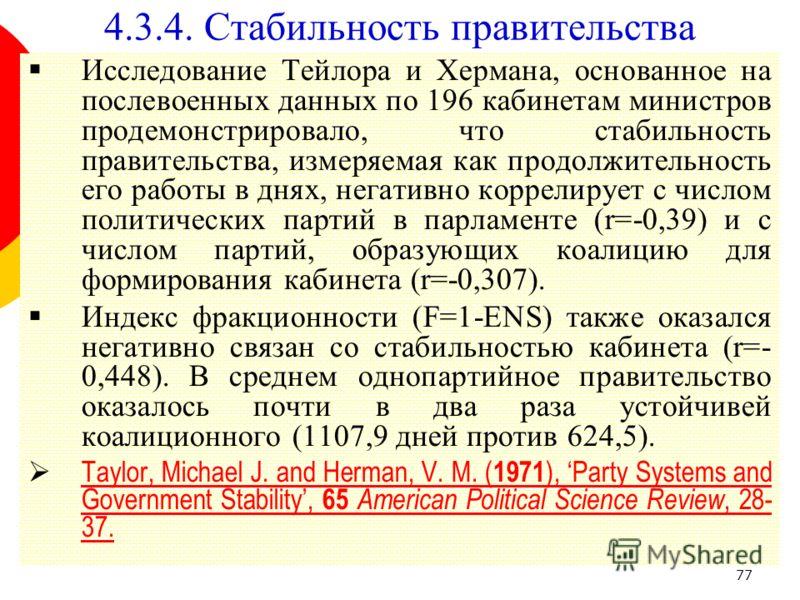 77 Исследование Тейлора и Хермана, основанное на послевоенных данных по 196 кабинетам министров продемонстрировало, что стабильность правительства, измеряемая как продолжительность его работы в днях, негативно коррелирует с числом политических партий