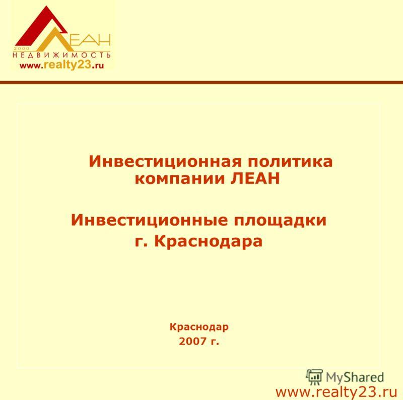Инвестиционная политика компании ЛЕАН Инвестиционные площадки г. Краснодара Краснодар 2007 г. www.realty23.ru