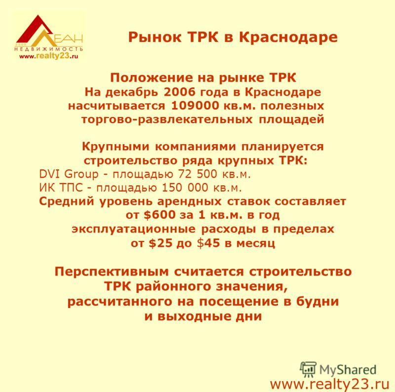 Рынок ТРК в Краснодаре Положение на рынке ТРК На декабрь 2006 года в Краснодаре насчитывается 109000 кв.м. полезных торгово-развлекательных площадей Крупными компаниями планируется строительство ряда крупных ТРК: DVI Group - площадью 72 500 кв.м. ИК