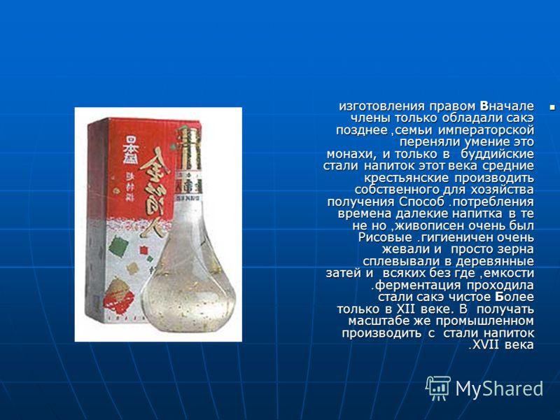 Вначале правом изготовления сакэ обладали только члены императорской семьи, позднее это умение переняли буддийские монахи, и только в средние века этот напиток стали производить крестьянские хозяйства для собственного потребления. Способ получения на