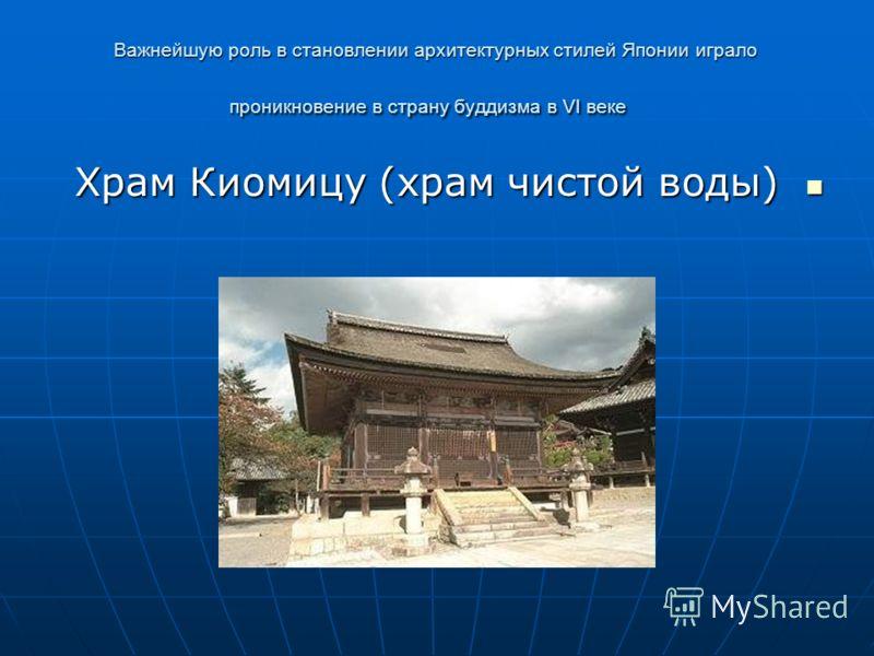 Важнейшую роль в становлении архитектурных стилей Японии играло проникновение в страну буддизма в VI веке Храм Киомицу (храм чистой воды) Храм Киомицу (храм чистой воды)