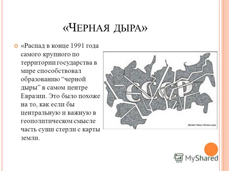 «Ч ЕРНАЯ ДЫРА » «Распад в конце 1991 года самого крупного по территории государства в мире способствовал образованию черной дыры в самом центре Евразии. Это было похоже на то, как если бы центральную и важную в геополитическом смысле часть суши стерл