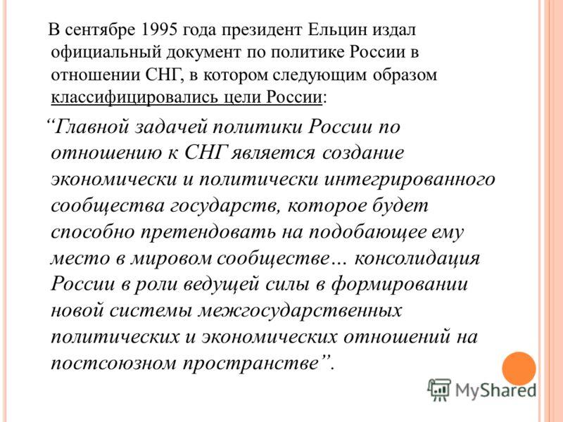 В сентябре 1995 года президент Ельцин издал официальный документ по политике России в отношении СНГ, в котором следующим образом классифицировались цели России: Главной задачей политики России по отношению к СНГ является создание экономически и полит
