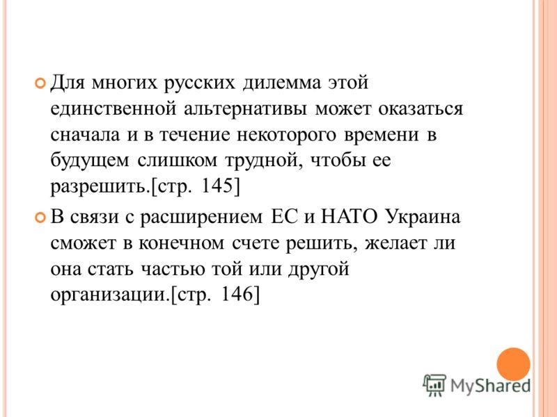 Для многих русских дилемма этой единственной альтернативы может оказаться сначала и в течение некоторого времени в будущем слишком трудной, чтобы ее разрешить.[стр. 145] В связи с расширением ЕС и НАТО Украина сможет в конечном счете решить, желает л