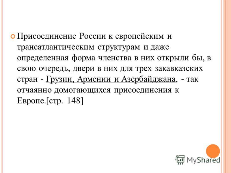 Присоединение России к европейским и трансатлантическим структурам и даже определенная форма членства в них открыли бы, в свою очередь, двери в них для трех закавказских стран - Грузии, Армении и Азербайджана, - так отчаянно домогающихся присоединени