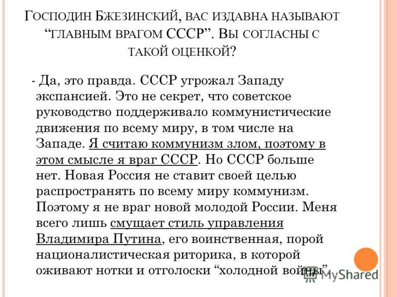 Г ОСПОДИН Б ЖЕЗИНСКИЙ, ВАС ИЗДАВНА НАЗЫВАЮТ ГЛАВНЫМ ВРАГОМ СССР. В Ы СОГЛАСНЫ С ТАКОЙ ОЦЕНКОЙ ? - Да, это правда. СССР угрожал Западу экспансией. Это не секрет, что советское руководство поддерживало коммунистические движения по всему миру, в том чис