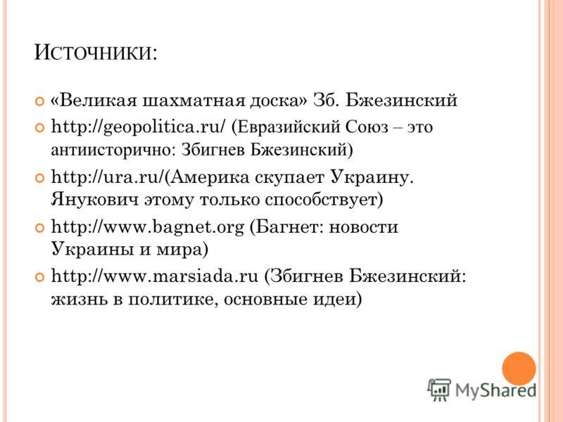 И СТОЧНИКИ : «Великая шахматная доска» Зб. Бжезинский http://geopolitica.ru/ ( Евразийский Союз – это антиисторично: Збигнев Бжезинский) http://ura.ru/(Америка скупает Украину. Янукович этому только способствует) http://www.bagnet.org (Багнет: новост