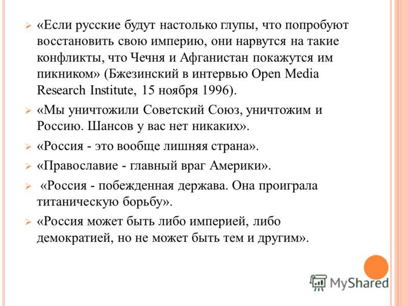 «Если русские будут настолько глупы, что попробуют восстановить свою империю, они нарвутся на такие конфликты, что Чечня и Афганистан покажутся им пикником» (Бжезинский в интервью Open Media Research Institute, 15 ноября 1996). «Мы уничтожили Советск