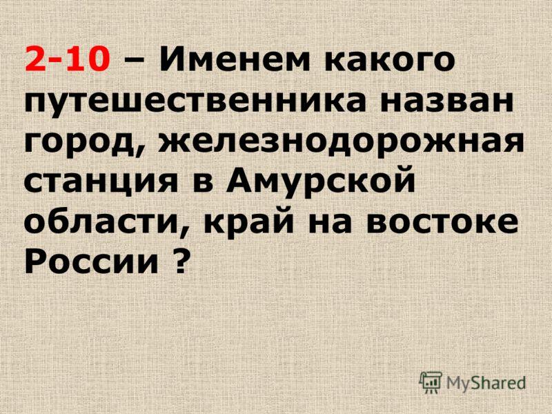 2-10 – Именем какого путешественника назван город, железнодорожная станция в Амурской области, край на востоке России ?