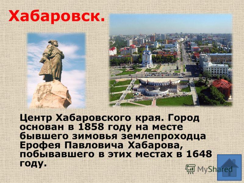 Хабаровск. Центр Хабаровского края. Город основан в 1858 году на месте бывшего зимовья землепроходца Ерофея Павловича Хабарова, побывавшего в этих местах в 1648 году.