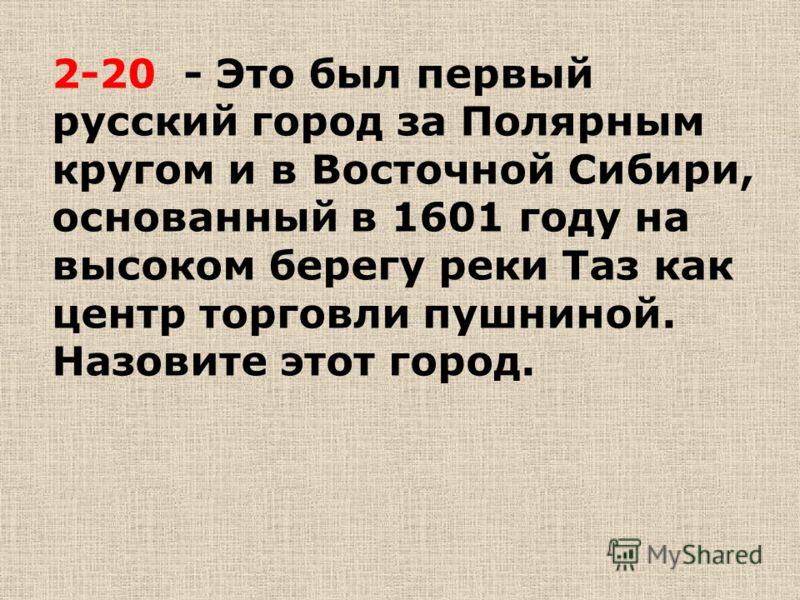2-20 - Это был первый русский город за Полярным кругом и в Восточной Сибири, основанный в 1601 году на высоком берегу реки Таз как центр торговли пушниной. Назовите этот город.