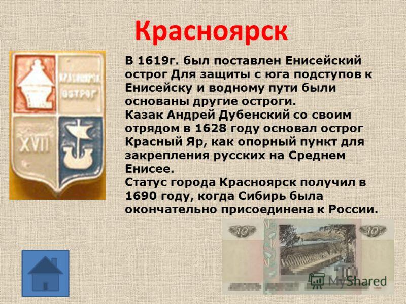 Красноярск В 1619г. был поставлен Енисейский острог Для защиты с юга подступов к Енисейску и водному пути были основаны другие остроги. Казак Андрей Дубенский со своим отрядом в 1628 году основал острог Красный Яр, как опорный пункт для закрепления р