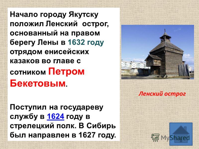 Начало городу Якутску положил Ленский острог, основанный на правом берегу Лены в 1632 году отрядом енисейских казаков во главе с сотником Петром Бекетовым. Поступил на государеву службу в 1624 году в стрелецкий полк. В Сибирь был направлен в 1627 год