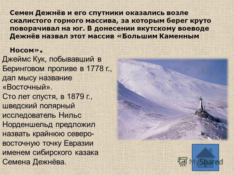 Семен Дежнёв и его спутники оказались возле скалистого горного массива, за которым берег круто поворачивал на юг. В донесении якутскому воеводе Дежнёв назвал этот массив «Большим Каменным Носом». Джеймс Кук, побывавший в Беринговом проливе в 1778 г.,
