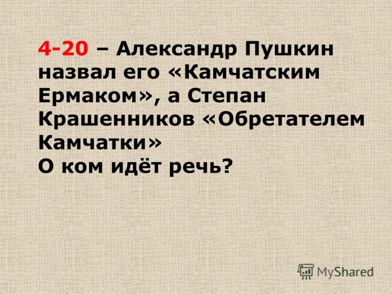 4-20 – Александр Пушкин назвал его «Камчатским Ермаком», а Степан Крашенников «Обретателем Камчатки» О ком идёт речь?