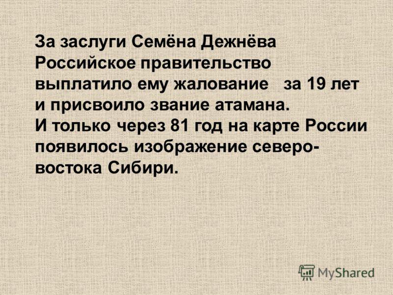 За заслуги Семёна Дежнёва Российское правительство выплатило ему жалование за 19 лет и присвоило звание атамана. И только через 81 год на карте России появилось изображение северо- востока Сибири.