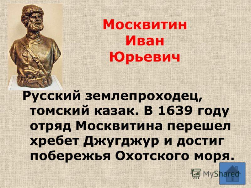 Москвитин Иван Юрьевич Русский землепроходец, томский казак. В 1639 году отряд Москвитина перешел хребет Джугджур и достиг побережья Охотского моря.