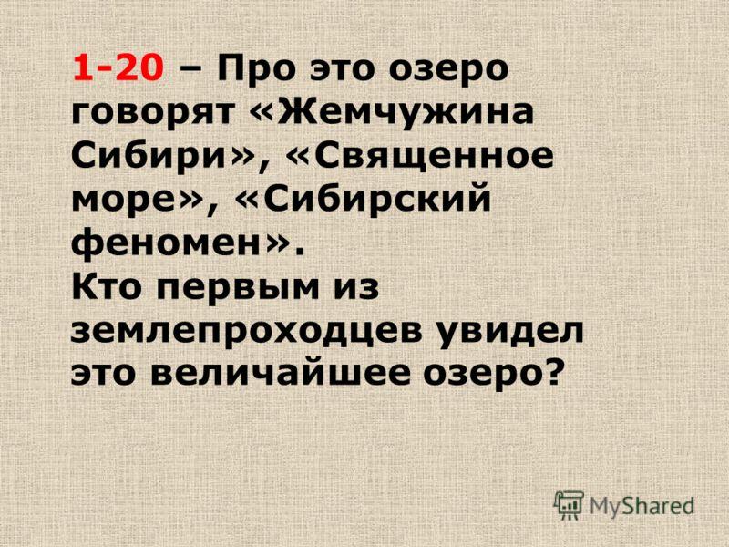 1-20 – Про это озеро говорят «Жемчужина Сибири», «Священное море», «Сибирский феномен». Кто первым из землепроходцев увидел это величайшее озеро?