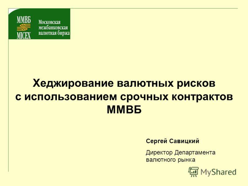 Хеджирование валютных рисков с использованием срочных контрактов ММВБ Сергей Савицкий Директор Департамента валютного рынка