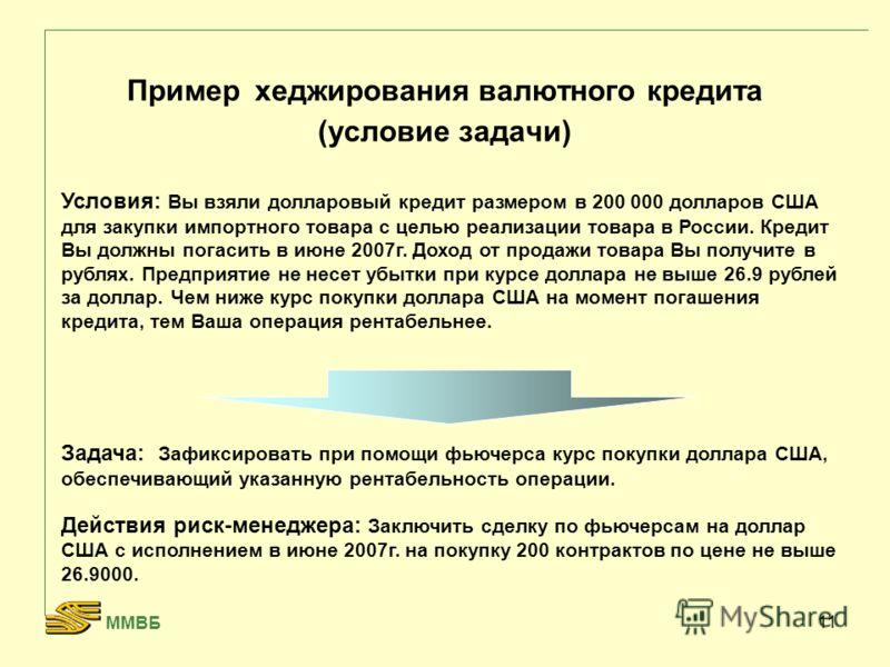 11 Пример хеджирования валютного кредита (условие задачи) Условия: Вы взяли долларовый кредит размером в 200 000 долларов США для закупки импортного товара с целью реализации товара в России. Кредит Вы должны погасить в июне 2007г. Доход от продажи т