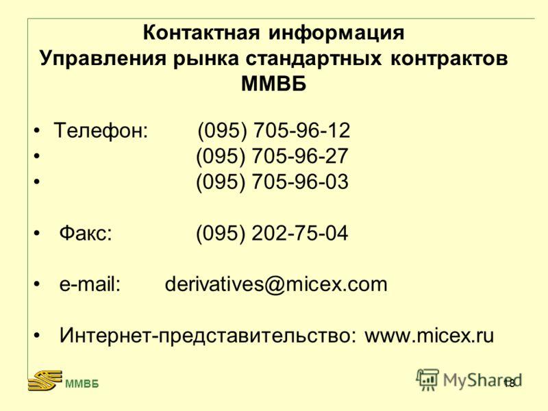 18 Контактная информация Управления рынка стандартных контрактов ММВБ Телефон:(095) 705-96-12 (095) 705-96-27 (095) 705-96-03 Факс: (095) 202-75-04 e-mail: derivatives@micex.com Интернет-представительство: www.micex.ru ММВБ