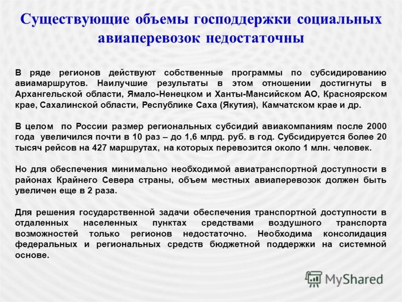 Существующие объемы господдержки социальных авиаперевозок недостаточны В ряде регионов действуют собственные программы по субсидированию авиамаршрутов. Наилучшие результаты в этом отношении достигнуты в Архангельской области, Ямало-Ненецком и Ханты-М
