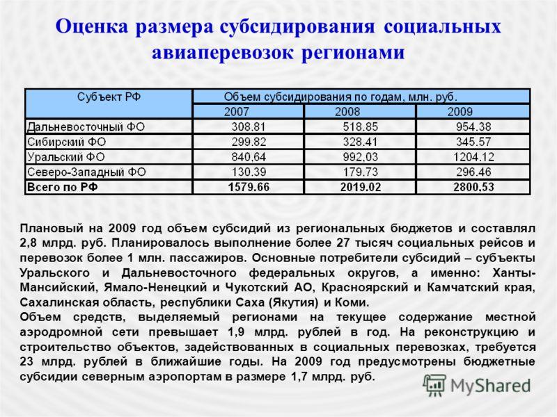 Оценка размера субсидирования социальных авиаперевозок регионами Плановый на 2009 год объем субсидий из региональных бюджетов и составлял 2,8 млрд. руб. Планировалось выполнение более 27 тысяч социальных рейсов и перевозок более 1 млн. пассажиров. Ос