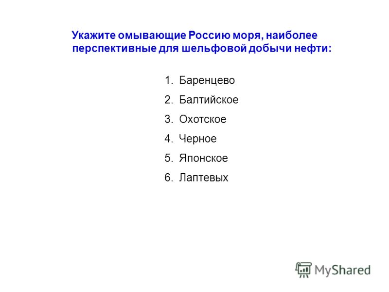 Укажите омывающие Россию моря, наиболее перспективные для шельфовой добычи нефти: 1.Баренцево 2.Балтийское 3.Охотское 4.Черное 5.Японское 6.Лаптевых