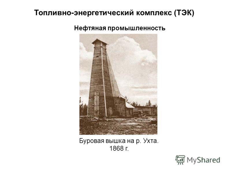 Топливно-энергетический комплекс (ТЭК) Нефтяная промышленность Буровая вышка на р. Ухта. 1868 г.