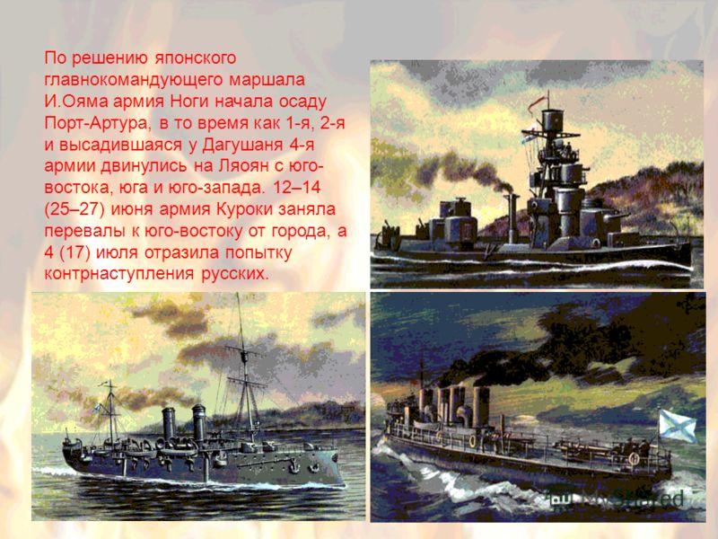 По решению японского главнокомандующего маршала И.Ояма армия Ноги начала осаду Порт-Артура, в то время как 1-я, 2-я и высадившаяся у Дагушаня 4-я армии двинулись на Ляоян с юго- востока, юга и юго-запада. 12–14 (25–27) июня армия Куроки заняла перева