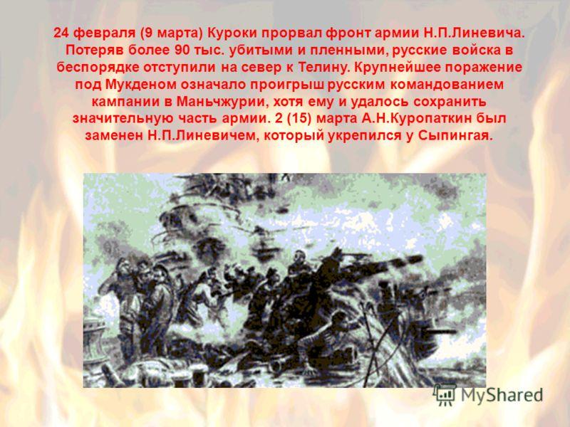 24 февраля (9 марта) Куроки прорвал фронт армии Н.П.Линевича. Потеряв более 90 тыс. убитыми и пленными, русские войска в беспорядке отступили на север к Телину. Крупнейшее поражение под Мукденом означало проигрыш русским командованием кампании в Мань