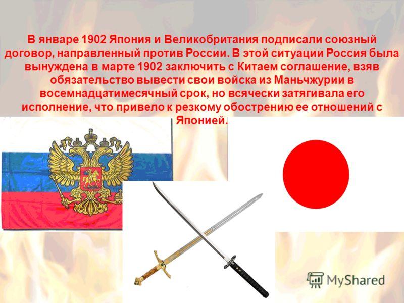 В январе 1902 Япония и Великобритания подписали союзный договор, направленный против России. В этой ситуации Россия была вынуждена в марте 1902 заключить с Китаем соглашение, взяв обязательство вывести свои войска из Маньчжурии в восемнадцатимесячный