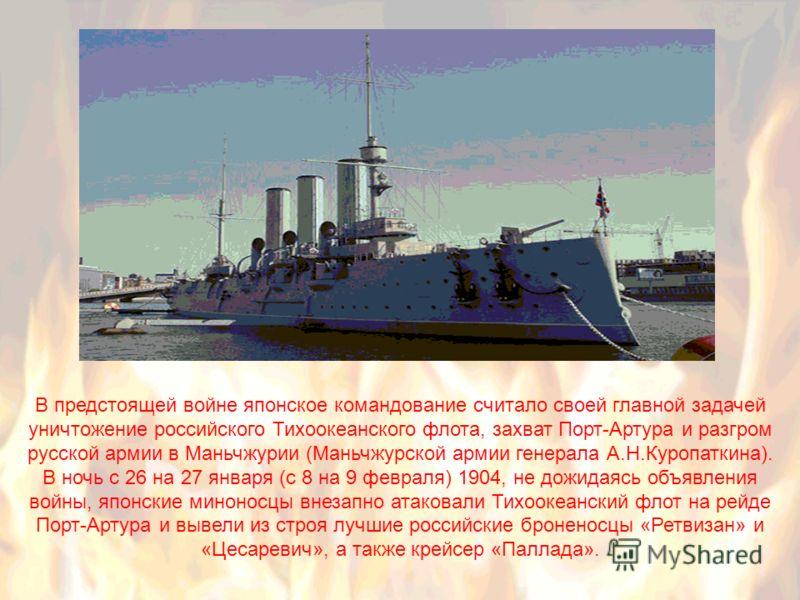 В предстоящей войне японское командование считало своей главной задачей уничтожение российского Тихоокеанского флота, захват Порт-Артура и разгром русской армии в Маньчжурии (Маньчжурской армии генерала А.Н.Куропаткина). В ночь с 26 на 27 января (с 8
