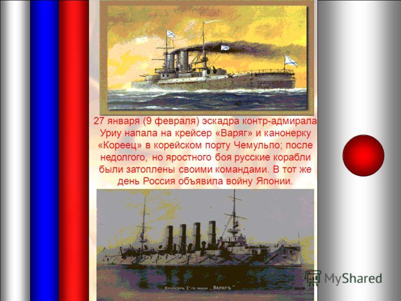 27 января (9 февраля) эскадра контр-адмирала Уриу напала на крейсер «Варяг» и канонерку «Кореец» в корейском порту Чемульпо; после недолгого, но яростного боя русские корабли были затоплены своими командами. В тот же день Россия объявила войну Японии